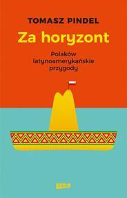okładka Za horyzont. Polaków latynoamerykańskie przygody, Książka | Tomasz Pindel