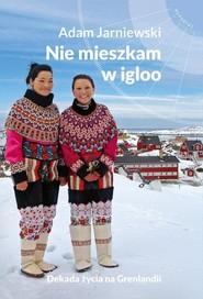 okładka Nie mieszkam w igloo Dekada życia na Grenlandii, Książka   Jarniewski Adam