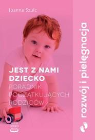 okładka Jest z nami dziecko Poradnik początkujących rodziców, Książka | Szulc Joanna