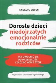 okładka Dorosłe dzieci niedojrzałych emocjonalnie rodziców Jak uwolnić się od przeszłości i zacząć nowe życie, Książka | Lindsay C. Gibson