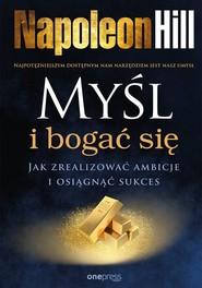 okładka Myśl i bogać się Jak zrealizować ambicje i osiągnąć sukces, Książka   Napoleon Hill