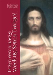 okładka Uczyń serca nasze według Serca Twego! Pierwszopiątkowe homilie o Litanii do Najświętszego Serca Jezusowego, Książka | Pietrzak Wiesław