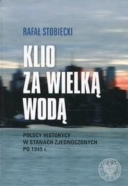okładka Klio za Wielką Wodą Polscy historycy w Stanach Zjednoczonych po 1945 r., Książka | Rafał Stobiecki