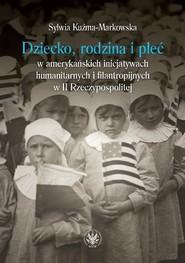okładka Dziecko, rodzina i płeć w amerykańskich inicjatywach humanitarnych i filantropijnych w II Rzeczypospolitej, Książka | Kuźma-Markowska Sylwia