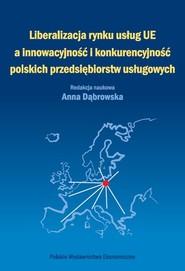 okładka Liberalizacja rynku usług Unii Europejskiej a innowacyjność i konkurencyjność polskich przedsiębiorstw usługowych, Książka | Anna Dąbrowska