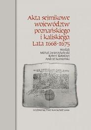 okładka Akta sejmikowe województw poznańskiego i kaliskiego Lata 1668-1675, Książka | Michał Zwierzykowski, Robert Kołodziej, Andrzej Kamieński