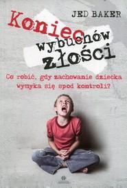 okładka Koniec wybuchów złości Co robić, gdy zachowanie dziecka wymyka się spod kontroli?, Książka   Baker Jed