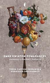 okładka Smak kwiatów pomarańczy Rozmowy o kuchni i kulturze, Książka | Agnieszka Drotkiewicz, Tessa Capponi-Borawska