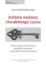 okładka Kobieta wodzem chwalebnego czynu Twórczynie pierwszych polskich muzeów i ogrodów filozoficznych, Książka | Grzybkowska Teresa
