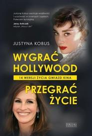 okładka Wygrać Hollywood, przegrać życie. 14 wersji życia gwiazd kina, Książka | Kobus Justyna