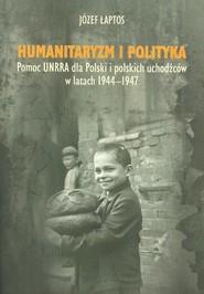okładka Humanitaryzm i polityka Pomoc UNRRA dla Polski i polskich uchodźców w latach 1944–1947, Książka | Łaptos Józef