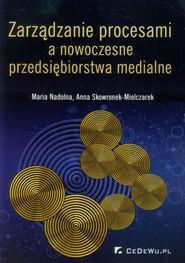 okładka Zarządzanie procesami a nowoczesne przedsiębiorstwa medialne, Książka   Maria Nadolna, Anna Skowronek-Mielczarek