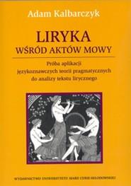 okładka Liryka wśród aktów mowy Próba aplikacji językoznawczych teorii pragmatycznych do analizy tekstu lirycznego, Książka   Kalbarczyk Adam