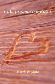 okładka Cała prawda o miłości, Książka | Wojdyła Marek