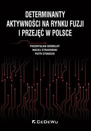 okładka Determinanty aktywności na rynku fuzji i przejęć w Polsce, Książka | Przemysław Grobelny, Maciej Stradomski, Piotr Stobiecki