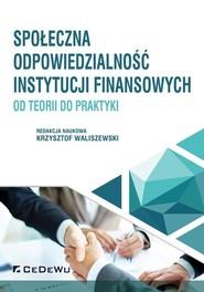 okładka Społeczna odpowiedzialność instytucji finansowych od teorii do praktyki, Książka | Waliszewski (red. nauk.) Krzysztof