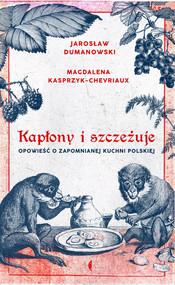 okładka Kapłony i szczeżuje Opowieść o zapomnianej kuchni polskiej, Książka   Magdalena Kasprzyk-Chevriaux, Jarosław Dumanowski