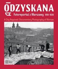 okładka Odzyskana Fotoreportaż z Warszawy 1918-1939 A City Regained. Documentary Photography of Warsaw, Książka | Anna Brzezińska, Katarzyna Madoń-Mitzner