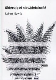 okładka Obiecuję ci niewidzialność, Książka | Jóźwik Robert