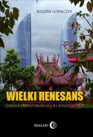 okładka Wielki renesans Chińska transformacja i jej konsekwencje, Książka | Bogdan Góralczyk