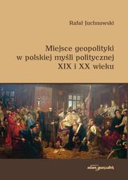 okładka Miejsce geopolityki w polskiej myśli politycznej XIX i XX wieku, Książka | Juchnowski Rafał