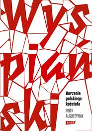 """okładka Wyspiański. Burzenie polskiego kościoła. Studium o """"Wyzwoleniu"""", Książka   Piotr Augustyniak"""