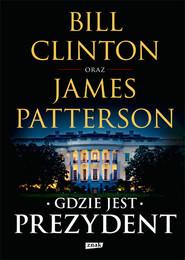 okładka Gdzie jest Prezydent, Książka | Clinton Bill, James Patterson