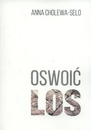 okładka Oswoić los, Książka | Cholewa-Selo Anna