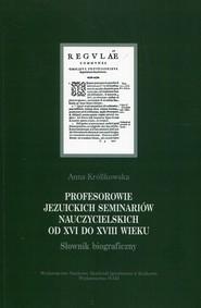 okładka Profesorowie jezuickich seminariów nauczycielskich od XVI do XVIII wieku Słownik biograficzny, Książka | Anna Królikowska