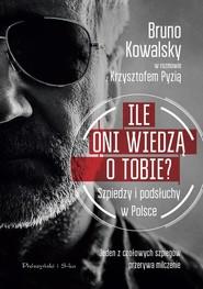 okładka Ile oni wiedzą o Tobie ? Szpiedzy i podsłuchy w Polsce, Książka   Bruno Kowalsky, Krzysztof Pyzia