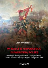 okładka W walce o niepodległą i suwerenną Polskę, Książka | Wyszczelski Lech