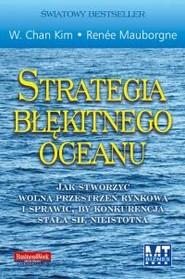 okładka Strategia błękitnego oceanu Jak stworzyć wolną przestrzeń rynkową i sprawić, by konkurencja stała się nieistotna, Książka | Kim W. Chan, Renée Mauborgne