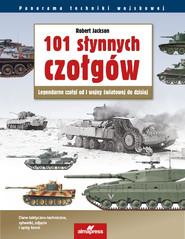 okładka 101 słynnych czołgów Legendarne czołgi od I wojny światowej do dzisiaj, Książka | Robert Jackson