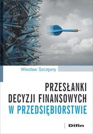 okładka Przesłanki decyzji finansowych w przedsiębiorstwie, Książka   Szczęsny Wiesław