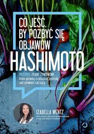 okładka Co jeść, by pozbyć się objawów hashimoto. Przepisy i plany żywieniowe, które pozwolą ci odzyskać kontrolę nad zdrowiem tarczycy, Książka | Izabella Wentz