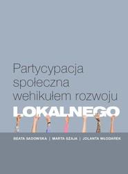 okładka Partycypacja społeczna wehikułem rozwoju lokalnego, Książka | Beata Sadowska, Marta Szaja, Jolanta Włodarek