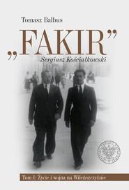okładka Fakir Sergiusz Kościałkowski Tom 1 Życie i wojna na Wileńszczyźnie, Książka   Balbus Tomasz