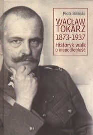 okładka Wacław Tokarz 1873-1937 Historyk walk o niepodległość, Książka | Biliński Piotr
