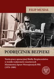 okładka Podręcznik bezpieki Teoria pracy operacyjnej Służby Bezpieczeństwa w świetle wydawnictw resortowych Ministerstwa Spraw W, Książka | Filip Musiał