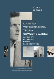 okładka Ludwiga Wittgensteina teoria odwzorowania: w logice, mechanice, muzyce i architekturze, Książka   Bremer Józef
