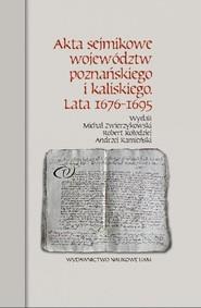 okładka Akta sejmikowe województw poznańskiego i kaliskiego Lata 1676-1695, Książka | Michał Zwierzykowski, Robert Kołodziej, Andrzej Kamieński
