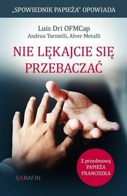 okładka Nie lękajcie się przebaczać., Książka | Luis Dri, Andrea Tornielli, Alver Metalli