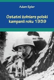 okładka Ostatni żołnierz polski kampanii roku 1939, Książka | Epler Adam