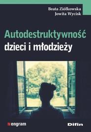 okładka Autodestruktywność dzieci i młodzieży, Książka | Beata Ziółkowska, Jowita Wycisk