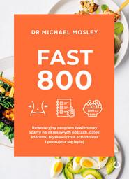 okładka Fast 800. Rewolucyjny program żywieniowy oparty na okresowych postach, dzięki któremu błyskawicznie schudniesz i poczujesz się lepiej, Książka | Michael Mosley