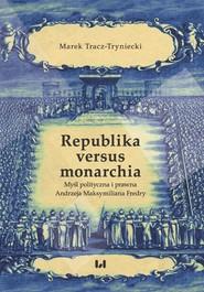 okładka Republika versus monarchia Myśl polityczna i prawna Andrzeja Maksymiliana Fredry, Książka   Tracz-Tryniecki Marek