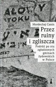 okładka Przez ruiny i zgliszcza Podróż po stu zgładzonych gminach żydowskich w Polsce, Książka | Mordechaj Canin