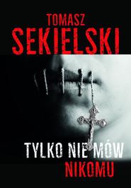 okładka Tylko nie mów nikomu, Książka | Tomasz Sekielski