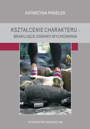 okładka Kształcenie charakteru brakujące ogniwo wychowania, Książka | Pawełek Katarzyna