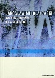 okładka Coś mnie zmartwiło, ale zapomniałem, Książka | Jarosław Mikołajewski